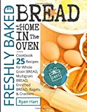 Freshly baked bread at home in the oven.: Cookbook 25 recipes for whole grain bread, multigrain bread,enriched bread, bagels, and crackers.