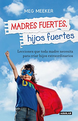 Madres Fuertes, Hijos Fuertes / Strong Mothers, Strong Sons: Lessons Mothers Need to Raise Extraordinary Men por Meg Meeker