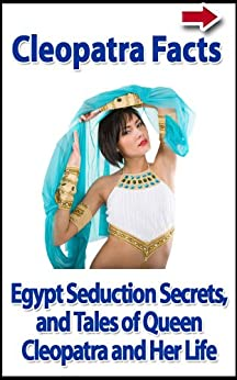 Cleopatra Facts, Egypt Seduction Secrets, and Tales of Queen Cleopatra and Her Life (Dangerous Women of History Biography and Memoir Series Book 1) by [Alanis, John]
