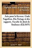 Acte pour la licence. Code Napoléon. Du Partage et des rapports, et notamment de la composition: du patrimoine pour déterminer la réserve. Code de commerce. Des Livres de commerce