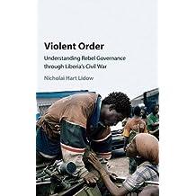 Violent Order: Understanding Rebel Governance through Liberia's Civil War