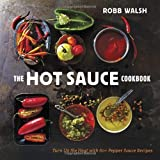 The Hot Sauce Cookbook: A Complete Guide to Making Your Own, Finding the Best, and Spicing Up Meals with World-Class Pepper Sauces by Robb Walsh (2013) Hardcover