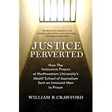 Justice Perverted: How The Innocence Project at Northwestern University's Medill School of Journalism Sent an Innocent Man to Prison (English Edition)