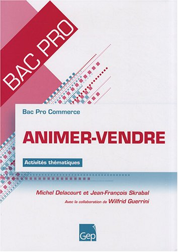 Animer-Vendre Bac Pro Commerce par Michel Delacourt, Jean-François Skrabal, Wilfrid Guerrini