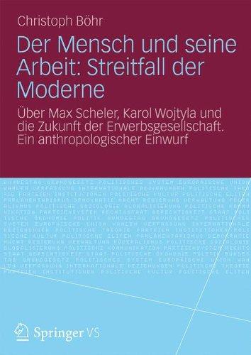 Der Mensch und seine Arbeit: Streitfall der Moderne: Über Max Scheler, Karol Wojtyla und die Zukunft der Erwerbsgesellschaft. Ein anthropologischer Einwurf