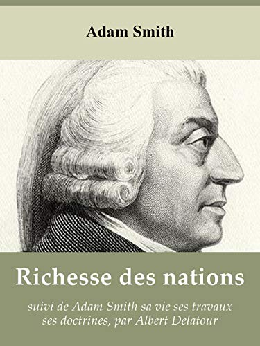 Richesse des nations de Adam Smith, suivi de Adam Smith sa vie ses travaux ses doctrines, par Albert Delatour (French Edition)
