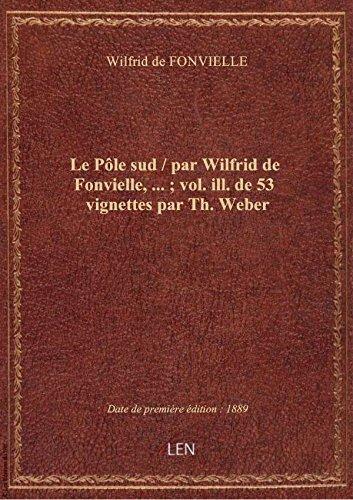 Le Pôle sud / par Wilfrid de Fonvielle,... ; vol. ill. de 53 vignettes par Th. Weber