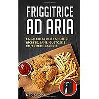 Friggitrice ad aria  La raccolta delle migliori ricette  sane  gustose e con poche calorie  Inclusi trucchi e consigli per ottenere i migliori risultati dalla tua friggitrice ad aria