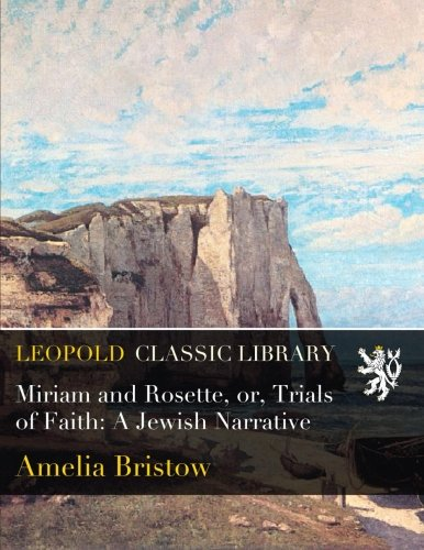 Miriam and Rosette, or, Trials of Faith: A Jewish Narrative por Amelia Bristow