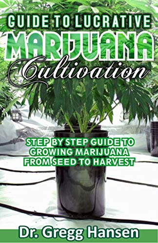 GUIDE TO LUCRATIVE  MARIJUANA CULTIVATION: Step By Step Guide to Growing Marijuana from Seed to Harvest (Becoming RICH Success Guide) (English Edition)