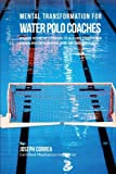 Mental Transformation for Water Polo Coaches: Teaching Meditation Techniques to Help Your Students Gain Control over Their Emotions, Mind, and Their Confidence