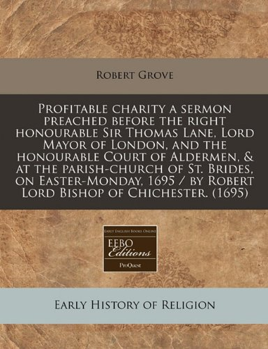 Profitable charity a sermon preached before the right honourable Sir Thomas Lane, Lord Mayor of London, and the honourable Court of Aldermen, & at the ... / by Robert Lord Bishop of Chichester. (1695)