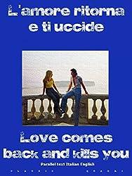 L'amore ritorna e ti uccide  Love comes back and kills you Parallel text Italian English: Parallel text Italian English (Italian Edition)