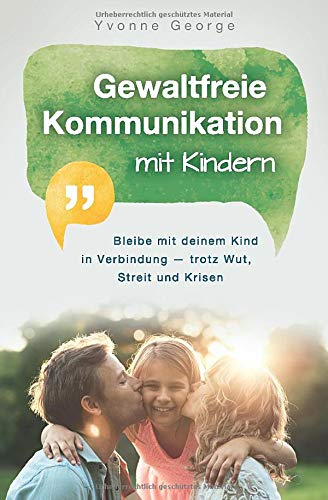 Gewaltfreie Kommunikation mit Kindern: Bleibe mit deinem Kind in Verbindung - trotz Wut, Streit und Krisen