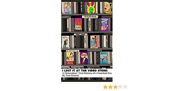 I Lost It At the Video Store: A Filmmakers' Oral History of a Vanished Era: Amazon.co.uk: Tom Roston: Books