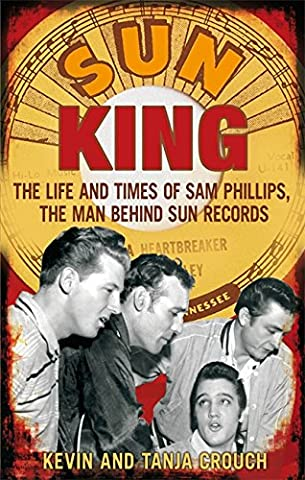 Sun King: The Life and Times of Sam Phillips, The Man Behind Sun Records