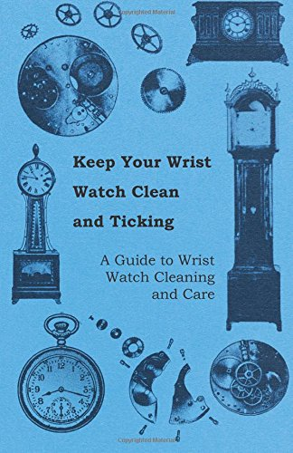 Keep Your Wrist Watch Clean and Ticking - A Guide to Wrist Watch Cleaning and Care