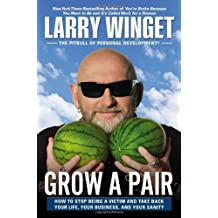 Grow a Pair: How to Stop Being a Victim and Take Back Your Life, Your Business, and Your Sanity by Larry Winget (2013-09-12)