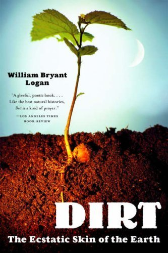 Dirt: The Ecstatic Skin of the Earth by Logan, William Bryant (2007) Paperback