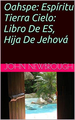 Oahspe: Espíritu Tierra Cielo: Libro De ES, Hija De Jehová por John Newbrough