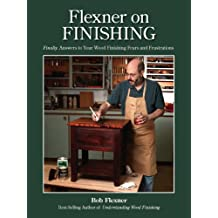 Flexner on Finishing: Finally. Answers to Your Wood Finishing Fears and Frustrations