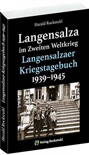 Langensalza im Zweiten Weltkrieg - Langensalzaer Kriegstagebuch 1939–1945: Augenzeugenberichte aus Langensalza, mit Aufzeichnungen aus Westthüringen – ... – Herbsleben – Bad Tennstedt – Dachwig