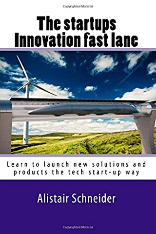 The start-ups innovation fast lane: Learn to launch new solutions and products the tech start-up way