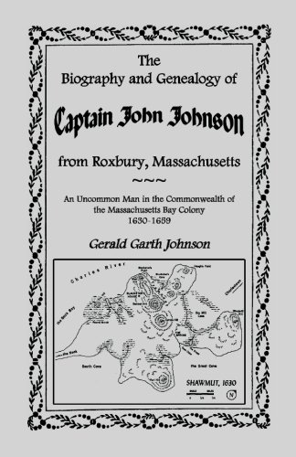 nealogy of Captain John Johnson from Roxbury, Massachusetts: An Uncommon Man in the Commonwealth of The Massachusetts Bay Colony, 1630-1659 ()