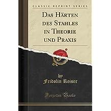 Das Härten des Stahles in Theorie und Praxis (Classic Reprint)