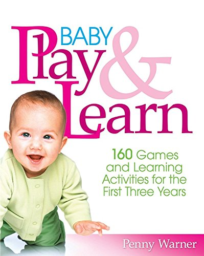 Baby Play and Learn: 160 Games and Learning Activities for the First Three Years por Penny Warner