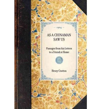 [(AS A CHINAMAN SAW US~Passages from His Letters to a Friend at Home)] [Author: Henry Gratton] published on (January, 2007)
