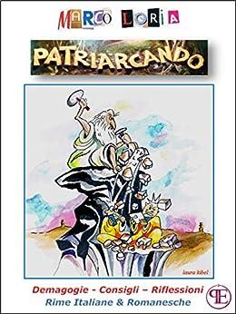 Patriarcando: Demagogie, consigli, riflessioni in rime italiane e romanesche di [Marco Loria]