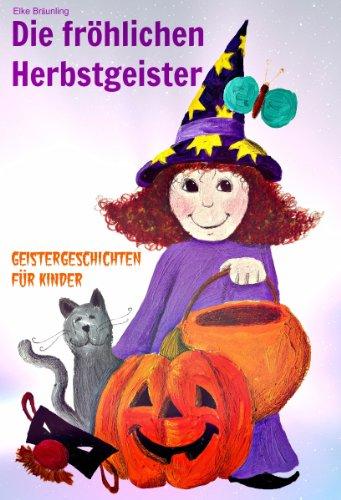 Die fröhlichen Herbstgeister - Geister und Halloweengeschichten: Fröhlich pfiffige und auch gruselige Geschichten und Märchen über Herbstgruselgeister, Kürbisse und die Zeit um - über Geschichte Halloween-geist