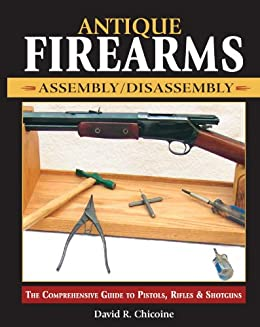 Antique Firearms Assembly/Disassembly: The comprehensive guide to pistols, rifles & shotguns par [Chicoine, David]