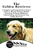 The Golden Retriever: A Complete and Comprehensive Owners Guide to: Buying, Owning, Health, Grooming, Training, Obedience, Understanding and Caring for ... Caring for a Dog from a Puppy to Old Age)