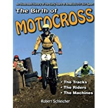 The Birth of Motocross: An Illustrated History of the Early Years of America's #1 Dirt Sport - The Tracks - The Riders - The Machines by Robert Schleichert (2015-05-18)
