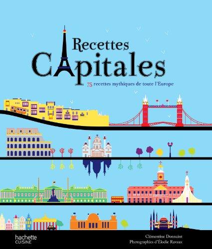 Recettes capitales: 75 recettes mythiques de toute l'Europe