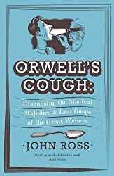 Orwell's Cough: Diagnosing the Medical Maladies and Last Gasps of the Great Writers by Ross, John (2013) Paperback