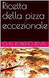 Ricetta della pizza eccezionale (Le ricette dello Chef Roberto Revel Vol. 7) (Italian Edition)