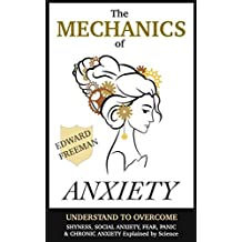 Anxiety: The Mechanics of Anxiety - Understand to Overcome Shyness, Social Anxiety, Fear, Panic, & Chronic Anxiety (Self Help Science) (English Edition)