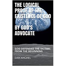 The Logical Proof of The Existence of God: by God's Advocate: God defended the victims from THE BEGINNING (English Edition)