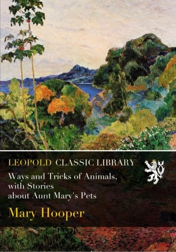 Ways and Tricks of Animals, with Stories about Aunt Mary's Pets por Mary Hooper