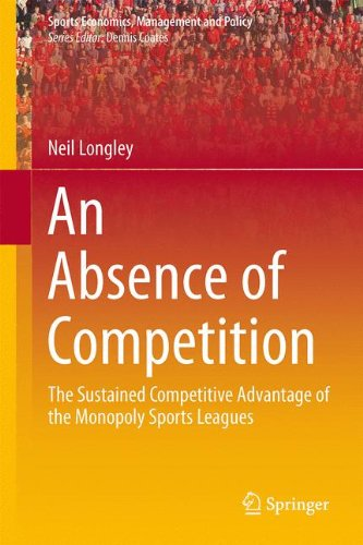 An Absence of Competition: The Sustained Competitive Advantage of the Monopoly Sports Leagues (Sports Economics, Management and Policy) por Neil Longley
