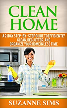 Clean Home: A 21 Day Step-By-Step Guide To Efficiently Clean, Declutter, and Organize Your Home in Less Time (English Edition) par [Sims, Suzanne]