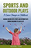 PARENTING & CHILDREN : Sports and Outdoor Plays - A Game Changer in Childhood: Raising Children with sports and outdoor plays during childhood to lead ... Kids play   time,Your Guide to Child Spo)