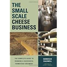 The Small-Scale Cheese Business: The Complete Guide to Running a Successful Farmstead Creamery by Gianaclis Caldwell (2014-03-21)
