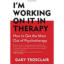 I'm Working on It in Therapy: How to Get the Most Out of Pyschotherapy
