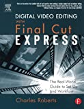 Digital Video Editing with Final Cut Express: The Real-World Guide to Set Up and Workflow