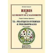 Rebis ou le secret de l'alchimiste T3 - Pratiques internes et philosophales: Traité d'alchimie opérative