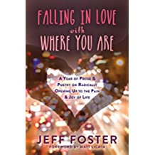 Falling in Love with Where You Are: A Year of Prose and Poetry on Radically Opening Up to the Pain and Joy of Life (English Edition)